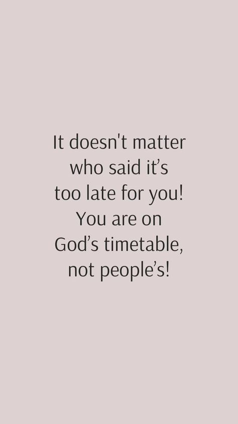 It doesn't matter who said it's too late for you! You are on God's timetable, not people's!