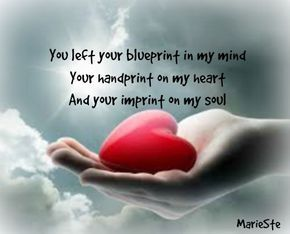 You left your blueprint in my mind, your handprint on my heart and your imprint on my soul.....