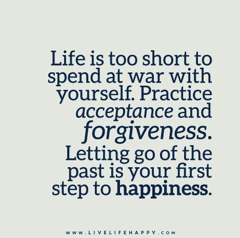 Life is too short to spend at war with yourself. Practice acceptance and forgiveness. Letting go of the past is your first step to happiness.