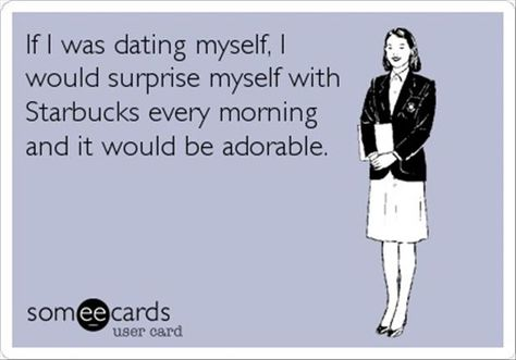 If I was dating myself, I would surprise myself with Starbucks every morning and it would be adorable.