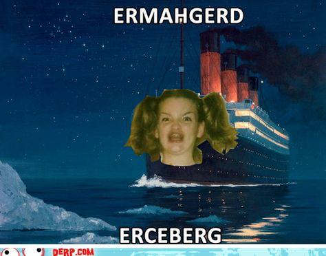 Ermahgerd, erceberg, now we now why the titanic sank.