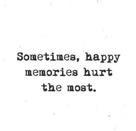 Sometimes, happy memories hurt the most. — Unknown