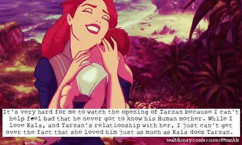 """""""It's very hard for me to watch the opening of Tarzan because I can't help feel bad that he never got to know his Human mother. While I love Kala, and Tarzan's relationship with her, I just can't get over the fact that she loved him just as much as Kala does Tarzan."""""""