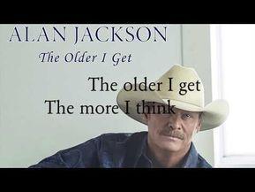 Alan Jackson The Older I Get Lyrics Youtube Jackson Song