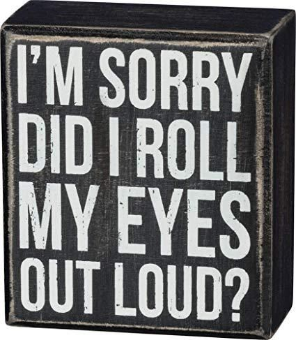 I M Sorry Did I Roll My Eyes Out Loud Box Sign Funny Wood Signs Funny Signs Sign Quotes