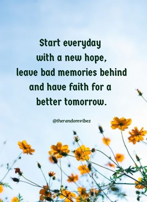 Start everyday with a new hope, leave bad memories behind and have faith for a better tomorrow. #Goodmorningquotes #Goodmorningimages #Morningquotes #Inspirationalmorningquotes #Goodmorningpictures #Goodmorningimages #Refreshingquotes #Positivemorningquotes #Newdayquotes #Freshstartquotes #Freshdayquotes #Newbeginningquotes #Startafreshquotes #Morningwishes #Morningwishesquotes #Goodmorningwish #Beautifulmorningwish #Goodmorningsayings #Positiveenergy #Inspirationalmorningquotes #therandomvibez