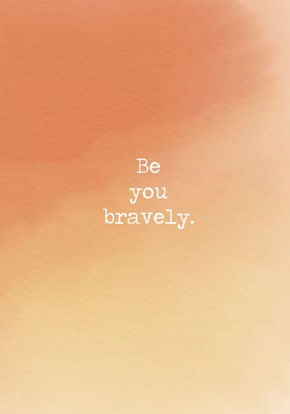 Be you bravely. - Powerful Self Love Quotes - Photos