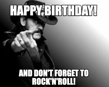 Meme Creator Funny Happy Birthday And Don T Forget To Rock N Roll Meme Generat Funny Happy Birthday Wishes Happy Birthday Funny Happy Birthday Quotes Funny