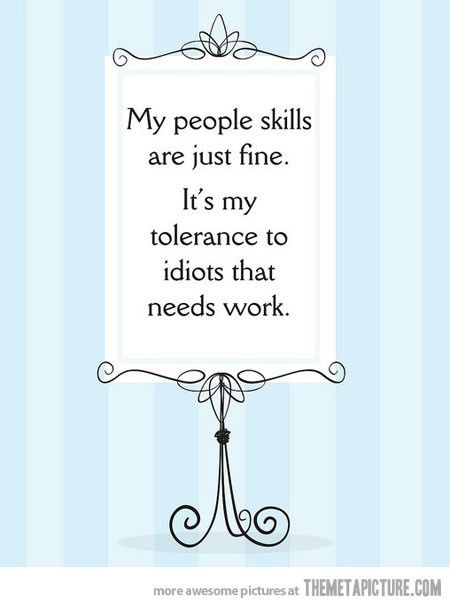 My people skills are just fine, it's my tolerance to idiots that needs work. #quote