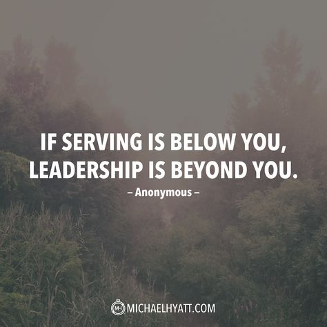"""""""If serving is below you, leadership is beyond you."""" -Anonymous"""