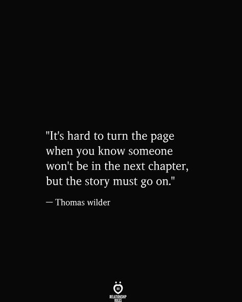 """""""It's hard to turn the page when you know someone won't be in the next chapter, but the story must go on.""""  — Thomas wilder"""