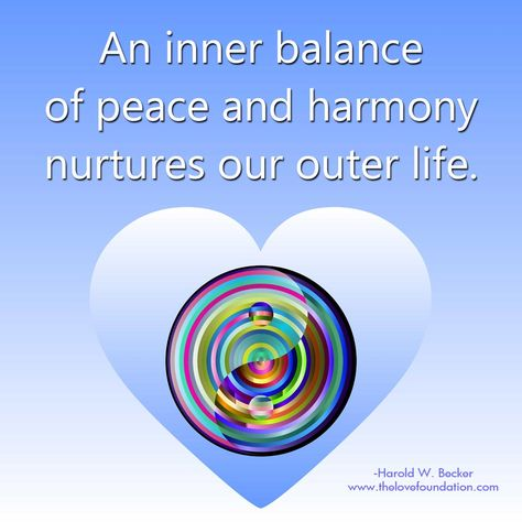 An inner balance of peace and harmony nurtures our outer life.-Harold W. Becker #UnconditionalLove