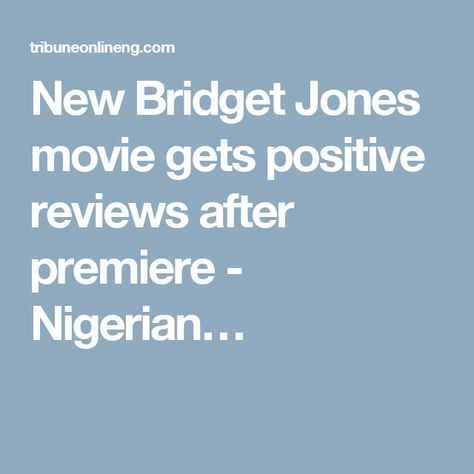 New Bridget Jones movie gets positive reviews after premiere - Nigerian…