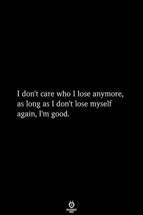 I don't care who I lose anymore, as long as I don't lose myself again, I'm good.
