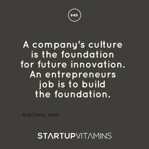 A company's culture is the foundation for future innovation. An entrepreneurs job is to build  the foundation - Brian Chesky, Airbnb