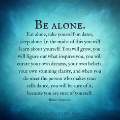 Spend some time alone to get to know yourself. Then, when you meet the person who makes you cells dance, you'll be sure it, because you're sure of yourself.