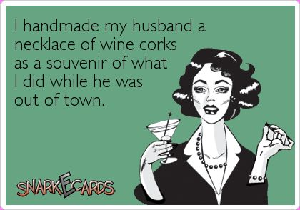 I handmade my husband a necklace of wine corks as a souvenir of what I did while he was out of town. | Snarkecards