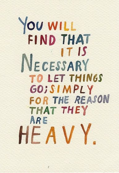 You will find that it is necessary to let things go; simply for the reason that they are heavy.