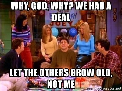 Why God Why We Had A Deal Let The Others Grow Old Not Me Friends Funny Moments Joey Friends Funny Boyfriend Memes