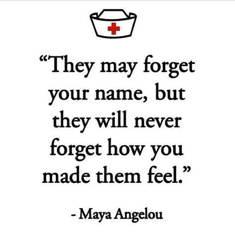 They may forget your name but will never forget how you made them feel...I hope this still applies to patients with dementia!