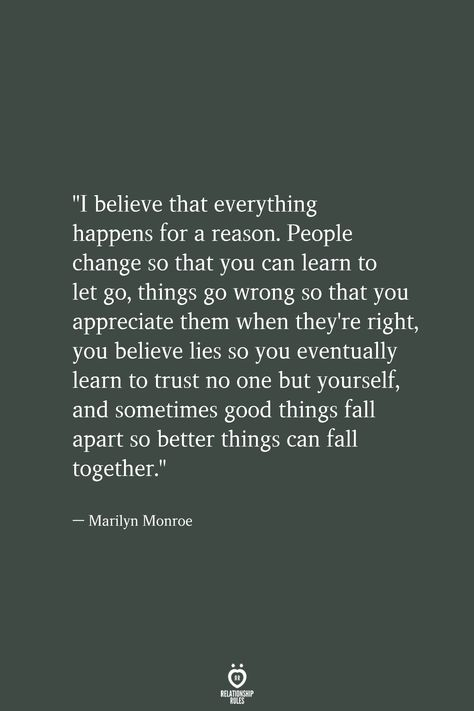 """I believe that everything happens for a reason. People change so that you can learn to let go, things go wrong so that you appreciate them when they're right, you believe lies so you eventually learn to trust no one but yourself, and sometimes good things fall apart so better things can fall together.""  — Marilyn Monroe"