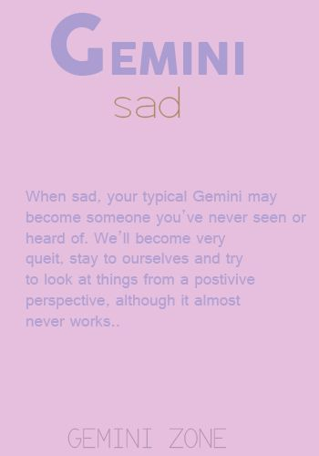 GEMINI ZONE - I'm not typical then. I become reclusive and work on healing what brought on sad. However, I'm prone to being positive so sustaining positivity is natural and happens with speed.