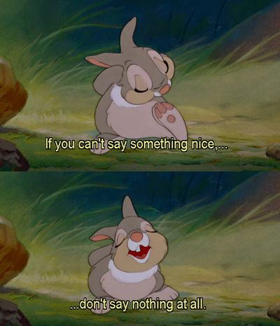 If you can't say something nice, don't say nothing at all. <3 THUMPER <3