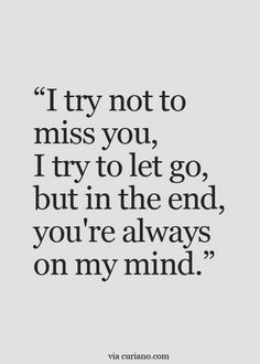 """I try not to miss you, I try to let go, but in the end, you're always on my mind."""