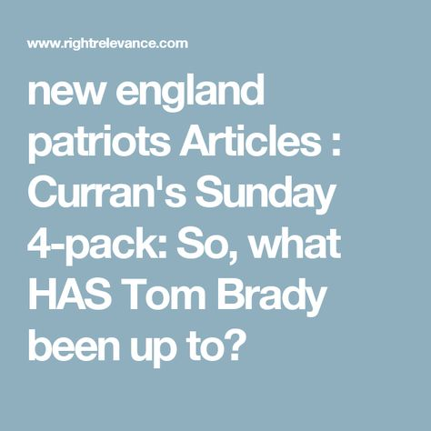 new england patriots Articles : Curran's Sunday 4-pack: So, what HAS Tom Brady been up to?