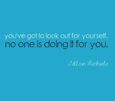 You've got to look out for yourself. No one is doing it for you.