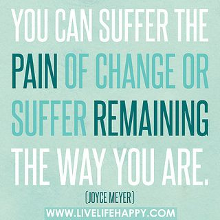 You can suffer the pain of change or suffer remaining the way you are. -Joyce Meyer by deeplifequotes, via Flickr