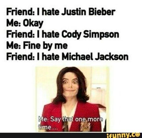 michael jackson Friend: I hate Justin Bieber Me: Okay Friend: I hate Cody Simpson Me: Fine by me Friend: I hate Michael Jackson popular memes on the site Michael Jackson Funny, Jackson Bad, Jackson Family, Justin Bieber, Sober, Mj Quotes, Cody Simpson, Michael Jackson Wallpaper, Stupid Funny Memes