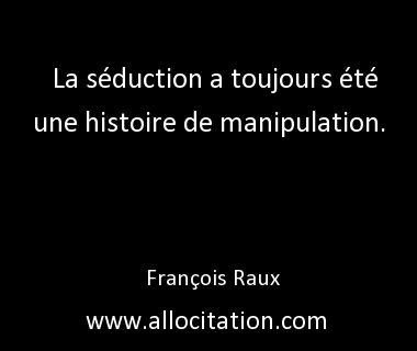 La séduction a toujours été une histoire de manipulation. François Raux