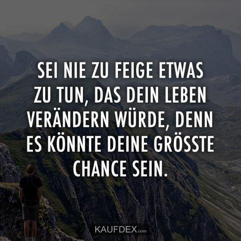 Sei nie zu feige etwas zu tun, was dein Leben verändern würde, denn es könnte deine grösste Chance sein.