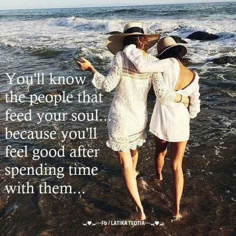 You'll know the people that feed your soul...because you'll feel good after spending time with them... Quotes Friendship - Sisters