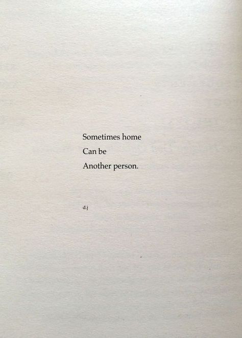 I've always said that I find home in people who make me feel at home rather than places.