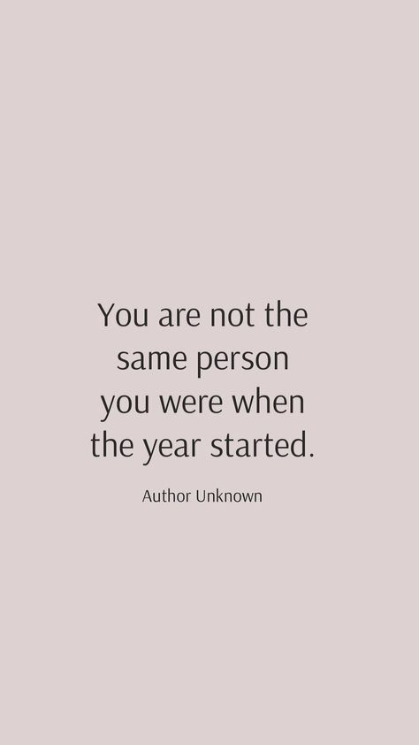 Author Unknown: You are not the same person you were when the year started.