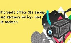 Microsoft Office 365 Policy for Backup and Recovery – Does It Works?