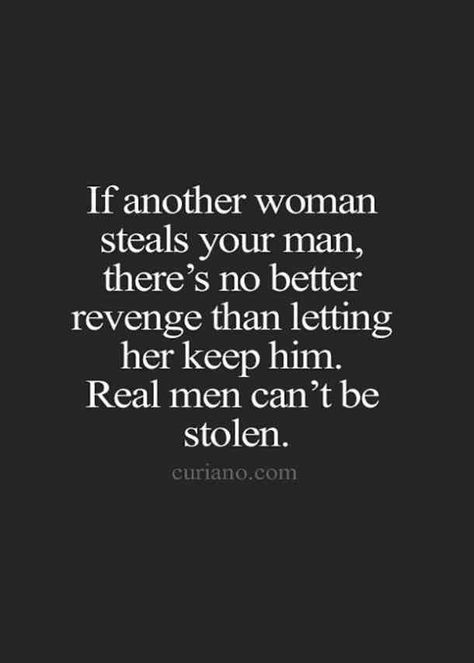 """If another woman steals your man, there's no better revenge than letting her keep him. Real men can't be stolen."""