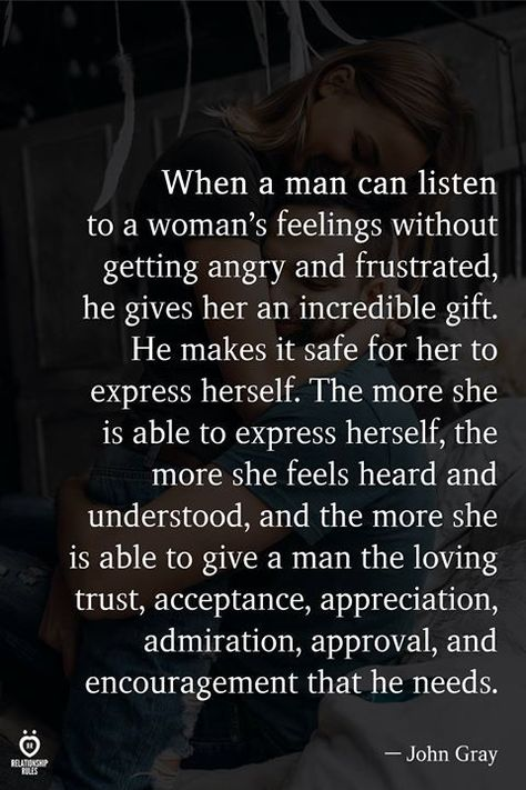 When a man can listen to a woman's feelings without getting angry and frustrated, he gives her an incredible gift. He makes it safe for her to express herself. The more she is able to express herself, the more she feels heard and understood, and the more she is able to give a man the loving trust, acceptance, appreciation, admiration, approval, and encouragement that he needs.  — John Gray