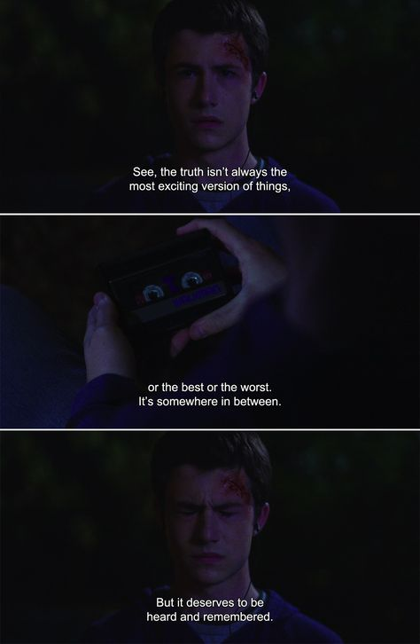 ― 13 Reasons Why: Season 1Hanna: See, the truth isn't always the most exciting version of things, or the best or the worst. It's somewhere in between. But it deserves to be heard and remembered.