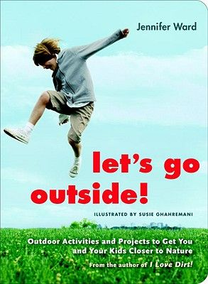 Let's Go Outside!: Outdoor Activities and Projects to Get You and Your Kids Closer to Nature by Jennifer Ward   IndieBound
