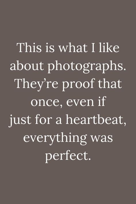 Quotes This is what I like about photographs. They're proof that once, even if just for a heartbeat, everything was perfect.