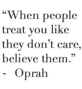 When People Treat You Like They Don T Care Believe Them Oprah Quotes Don T Care Quotes Words Quotes