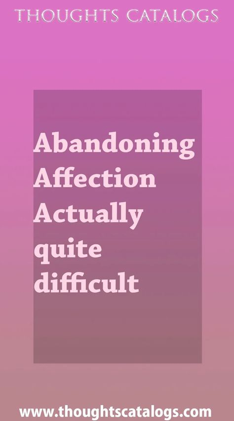 Abandoning Affection Actually quite difficult - thoughtscatalogs #WhatIsLove #loveSayings #love #lovelife #Romance #quotes #entertainment  #loveWords #LookingForLove #TrueLove #AboutLove #MyLove #FindLove #LoveQuotes  #InLove #RealLove #LoveLive #BestLover #LoveRelationship #LoveAndRelationships #LoveAdvice  #LoveTips #LoveCompatibility #LoveStories #loveart #lovequotesforhim #lovequotessad #lovequotesdeep  #lovequotesforboyfriend #lovewhatyoudo #lovewins #lovewhereyoulive #lovewords #thoughtsca