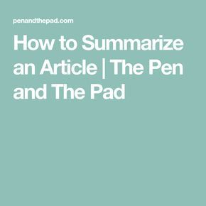 How To Summarize An Article The Pen And The Pad Summarize Articles Writing