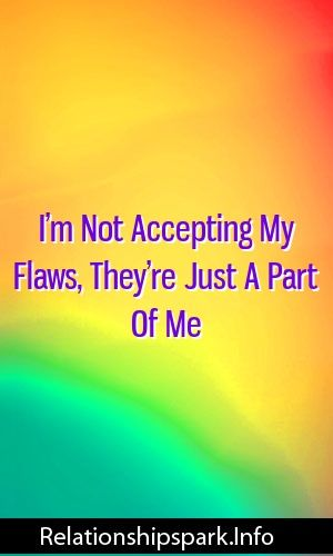 I'm Not Accepting My Flaws, They're Just A Part Of Me