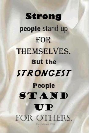 Strong people stand up for themselves. But the strongest people stand up  for others. What or who have you stood up for lately?