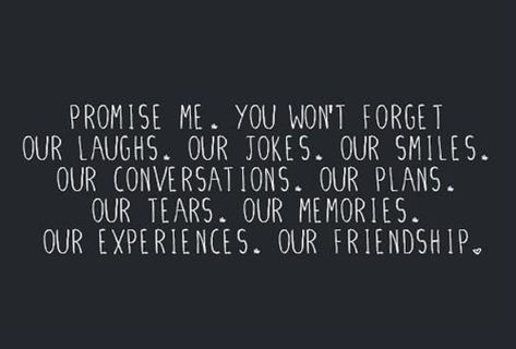 Promise me.  You won't forget our laughs.  Our jokes.  Our Smiles.  Our conversations.  Our plans.  Our tears.  Our memories.  Our experiences.  Our friendship.  [I think she already has.]