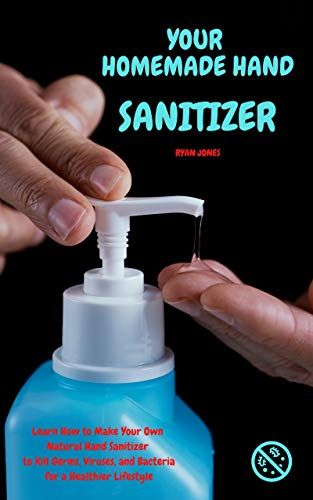 Your Homemade Hand Sanitizer Learn How To Make Your Own Natural